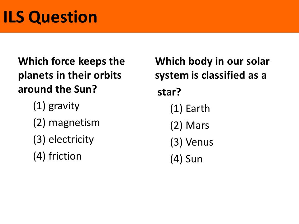 ILS Question Which force keeps the planets in their orbits around the Sun (1) gravity (2) magnetism (3) electricity (4) friction