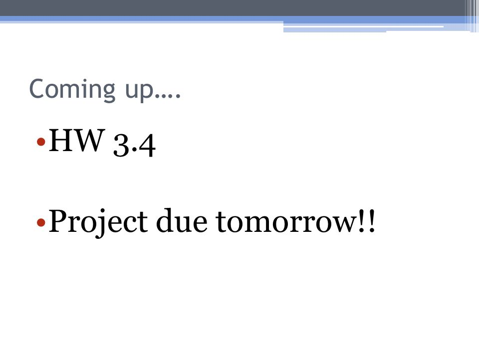 Coming up…. HW 3.4 Project due tomorrow!!