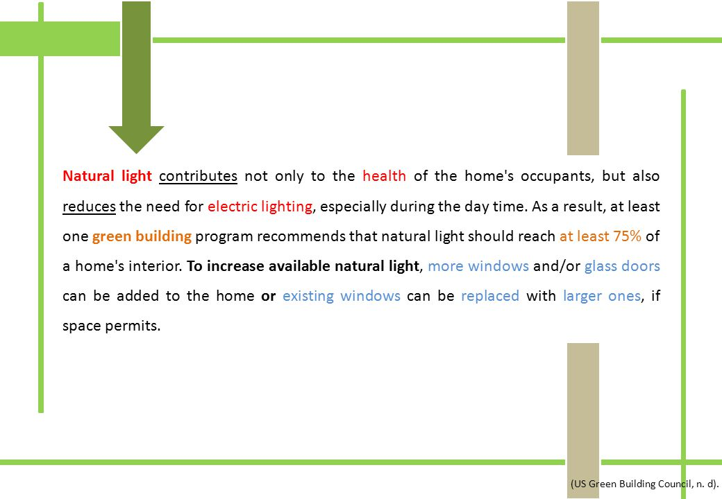 Natural light contributes not only to the health of the home s occupants, but also reduces the need for electric lighting, especially during the day time. As a result, at least one green building program recommends that natural light should reach at least 75% of a home s interior. To increase available natural light, more windows and/or glass doors can be added to the home or existing windows can be replaced with larger ones, if space permits.