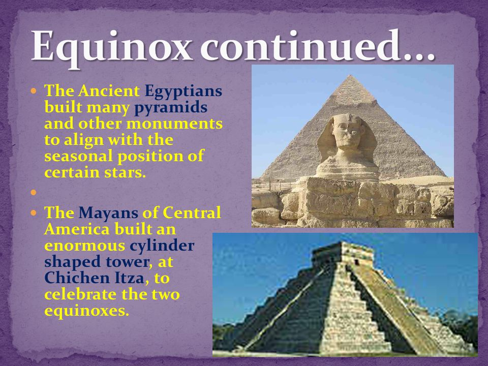 Equinox continued... The Ancient Egyptians built many pyramids and other monuments to align with the seasonal position of certain stars.