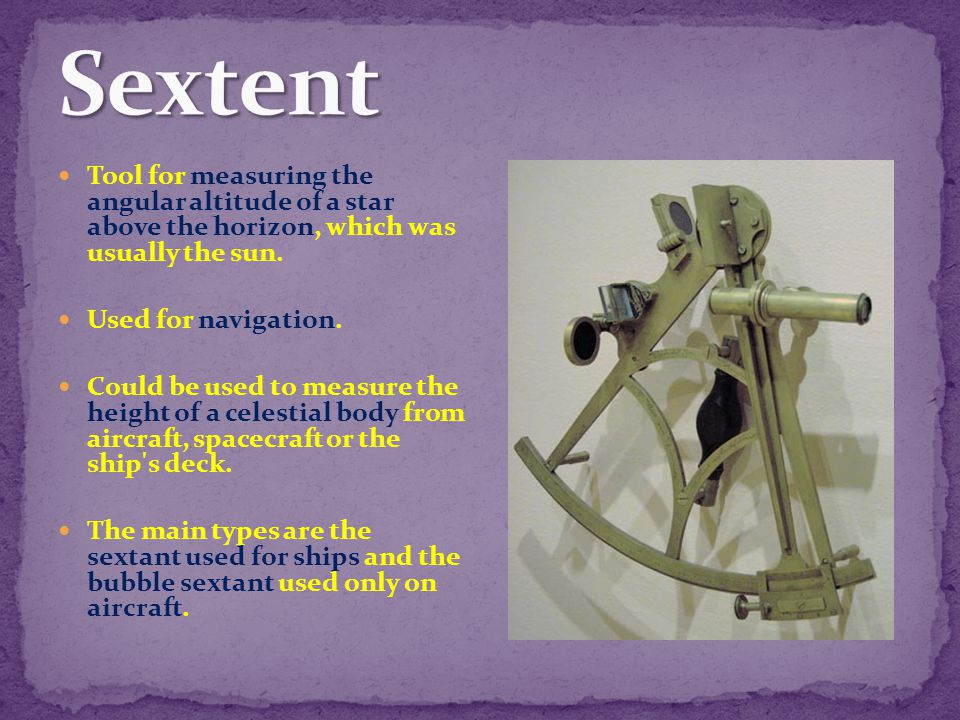Sextent Tool for measuring the angular altitude of a star above the horizon, which was usually the sun.