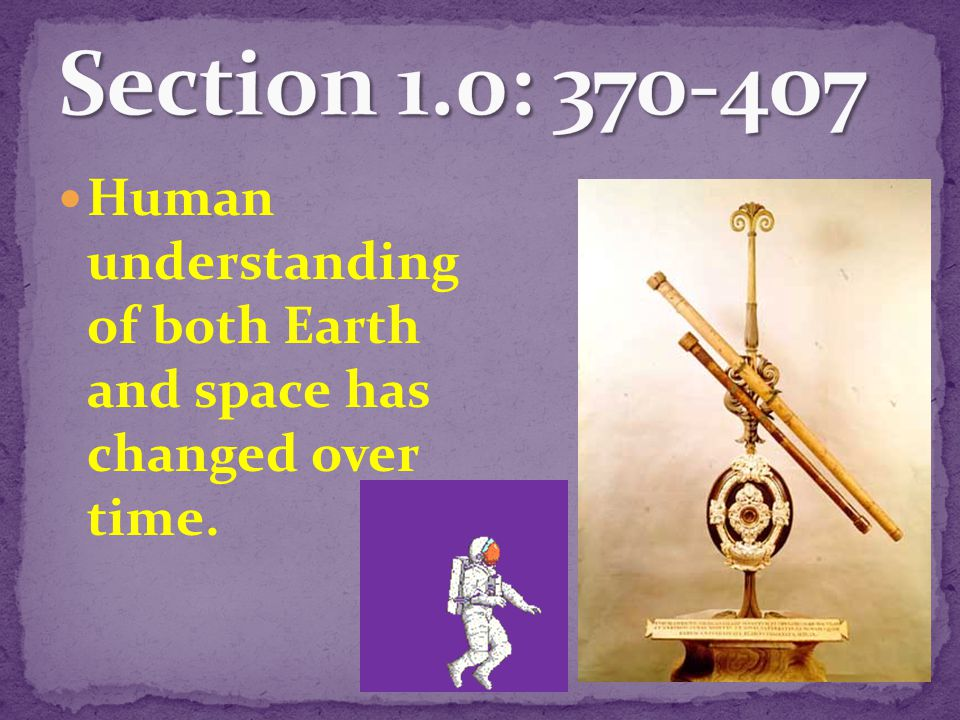 Section 1.0: 370-4o7 Human understanding of both Earth and space has changed over time.