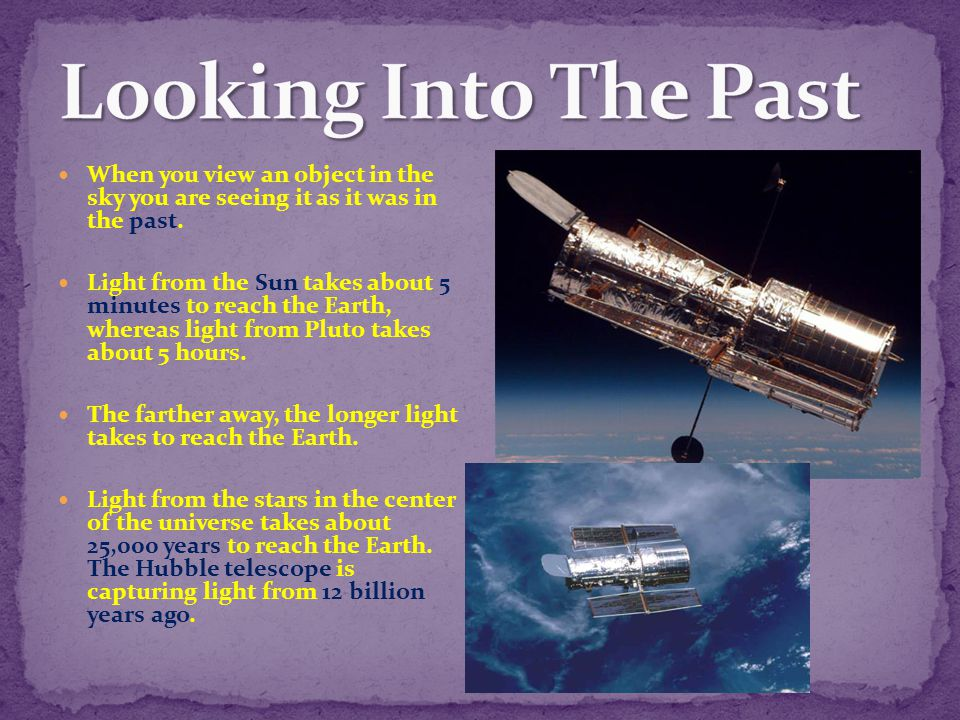 Looking Into The Past When you view an object in the sky you are seeing it as it was in the past.
