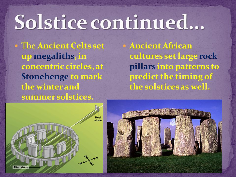 Solstice continued... The Ancient Celts set up megaliths, in concentric circles, at Stonehenge to mark the winter and summer solstices.