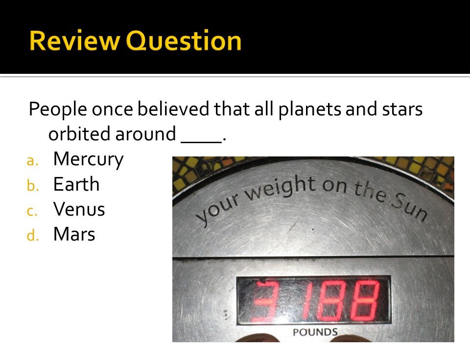 Review Question People once believed that all planets and stars orbited around ____. Mercury. Earth.