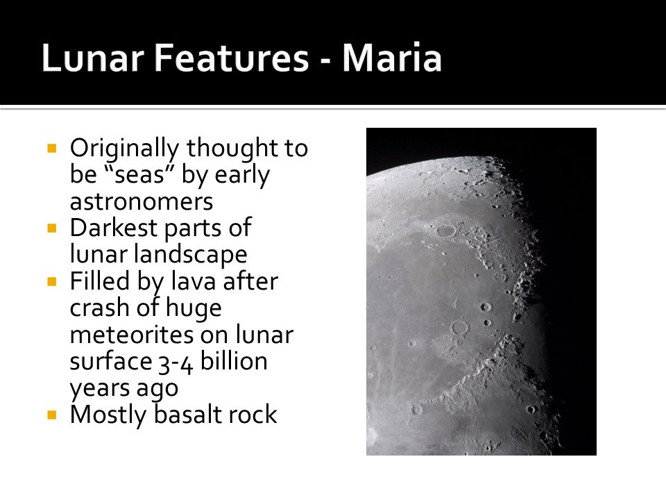 Lunar Features - Maria Originally thought to be seas by early astronomers. Darkest parts of lunar landscape.