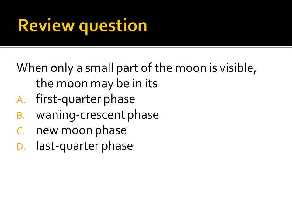 Review question When only a small part of the moon is visible, the moon may be in its. first-quarter phase.