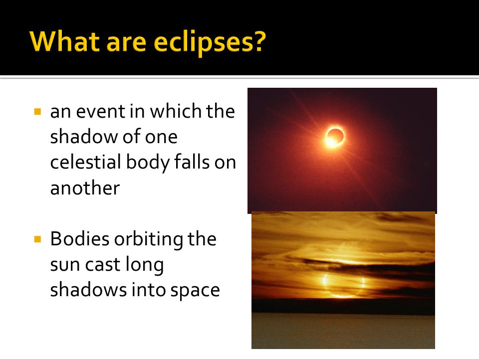 What are eclipses. an event in which the shadow of one celestial body falls on another.