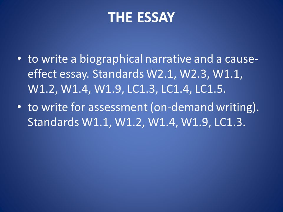 THE ESSAY to write a biographical narrative and a cause-effect essay. Standards W2.1, W2.3, W1.1, W1.2, W1.4, W1.9, LC1.3, LC1.4, LC1.5.