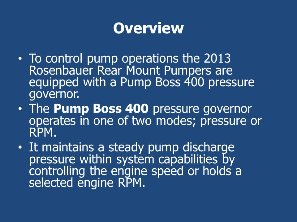 Overview To control pump operations the 2013 Rosenbauer Rear Mount Pumpers are equipped with a Pump Boss 400 pressure governor.