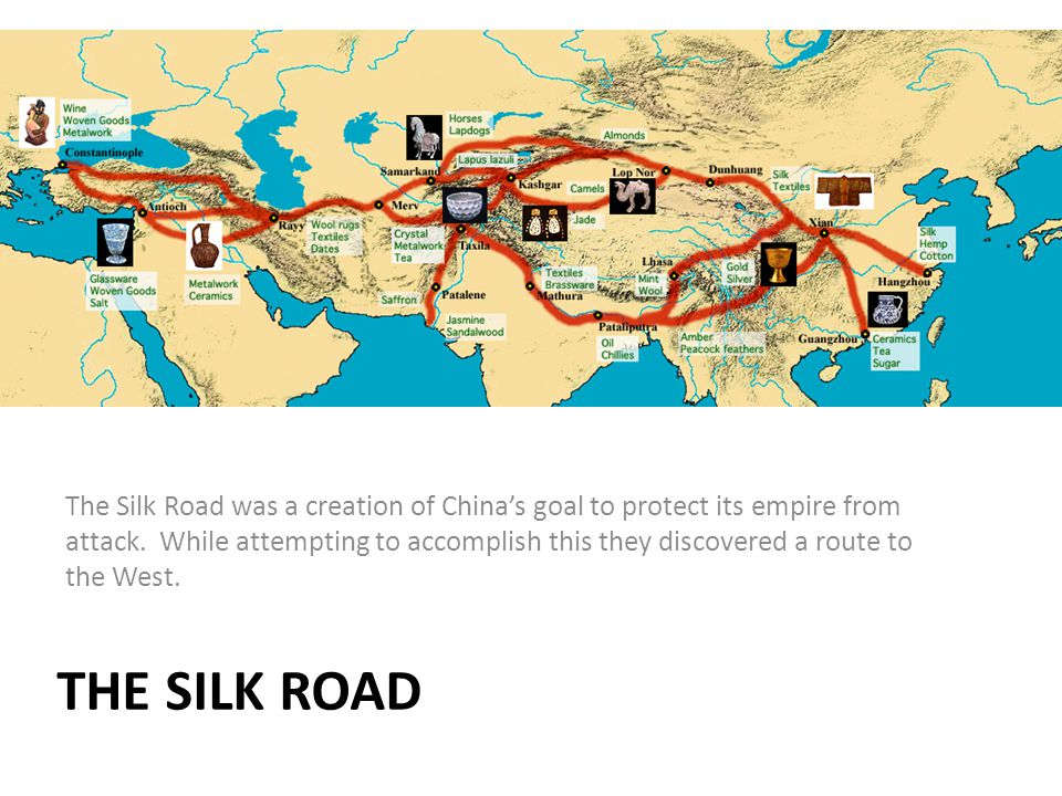 The Silk Road was a creation of China's goal to protect its empire from attack. While attempting to accomplish this they discovered a route to the West.