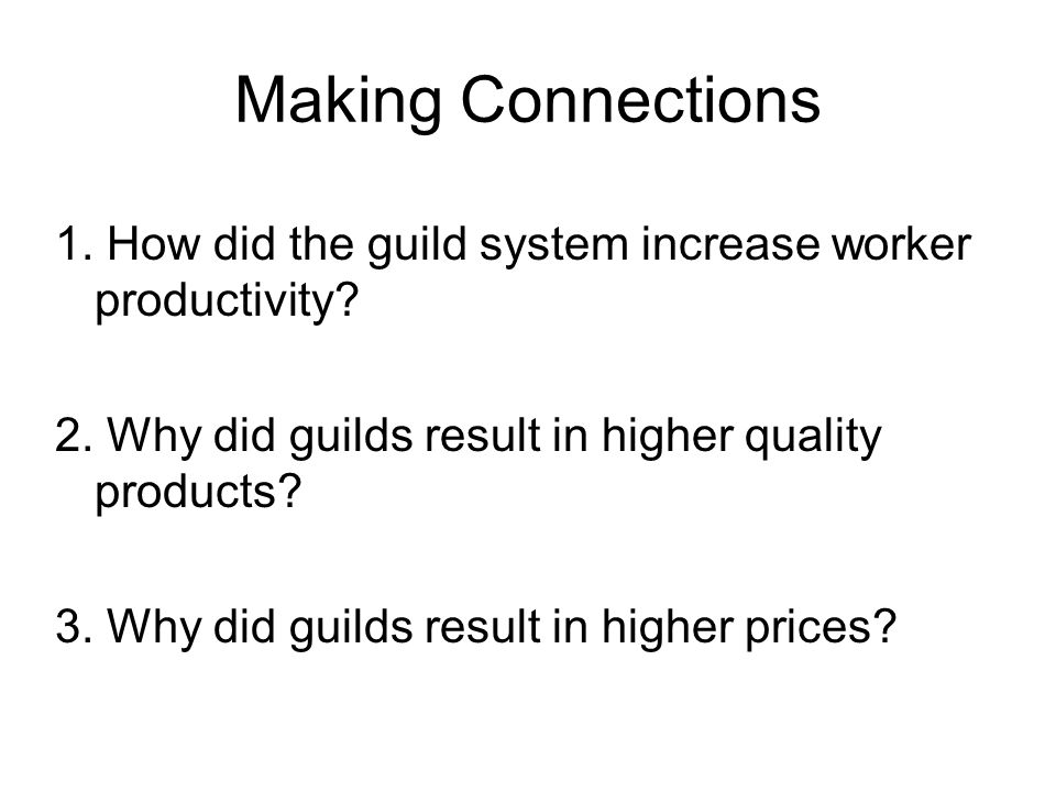 Making Connections 1. How did the guild system increase worker productivity 2. Why did guilds result in higher quality products