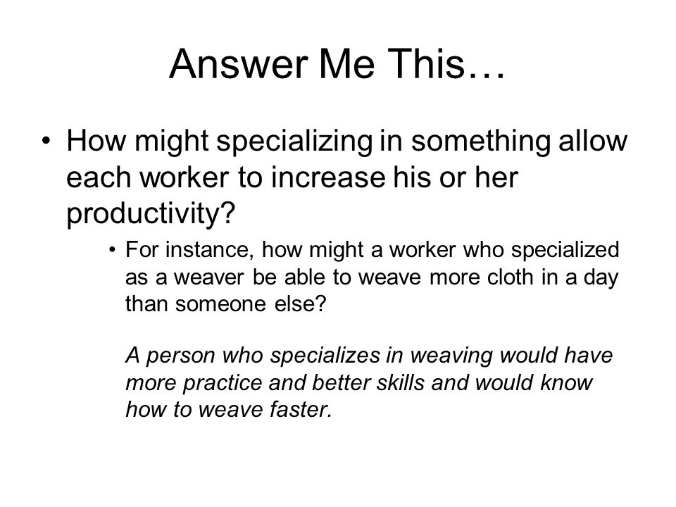 Answer Me This… How might specializing in something allow each worker to increase his or her productivity