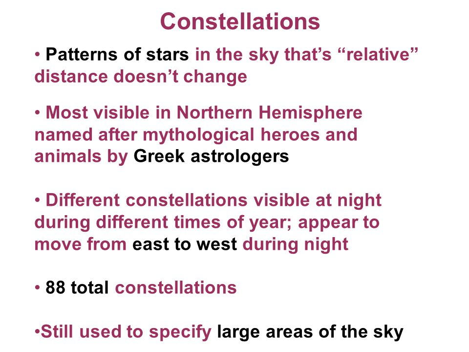 Constellations Patterns of stars in the sky that's relative distance doesn't change.