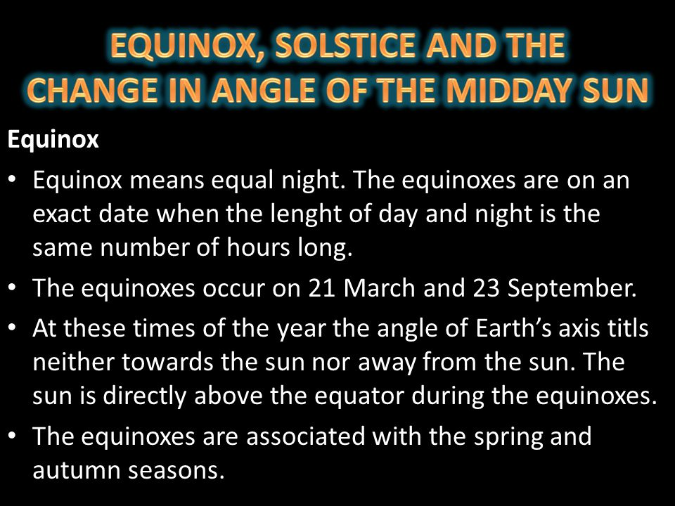 EQUINOX, SOLSTICE AND THE CHANGE IN ANGLE OF THE MIDDAY SUN