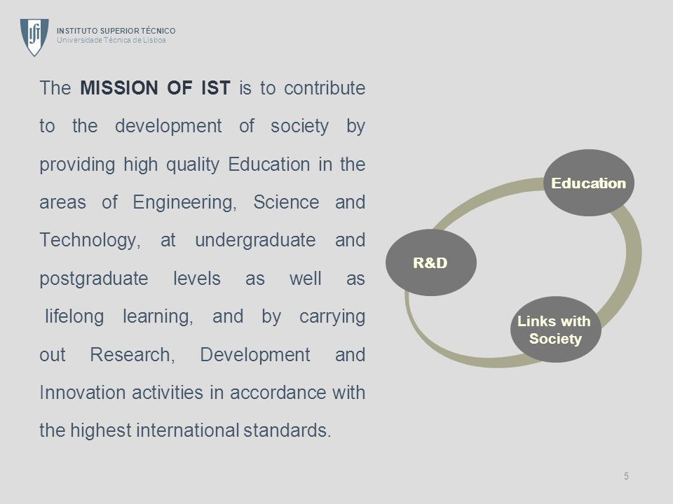 The MISSION OF IST is to contribute to the development of society by providing high quality Education in the areas of Engineering, Science and Technology, at undergraduate and postgraduate levels as well as lifelong learning, and by carrying out Research, Development and Innovation activities in accordance with the highest international standards.