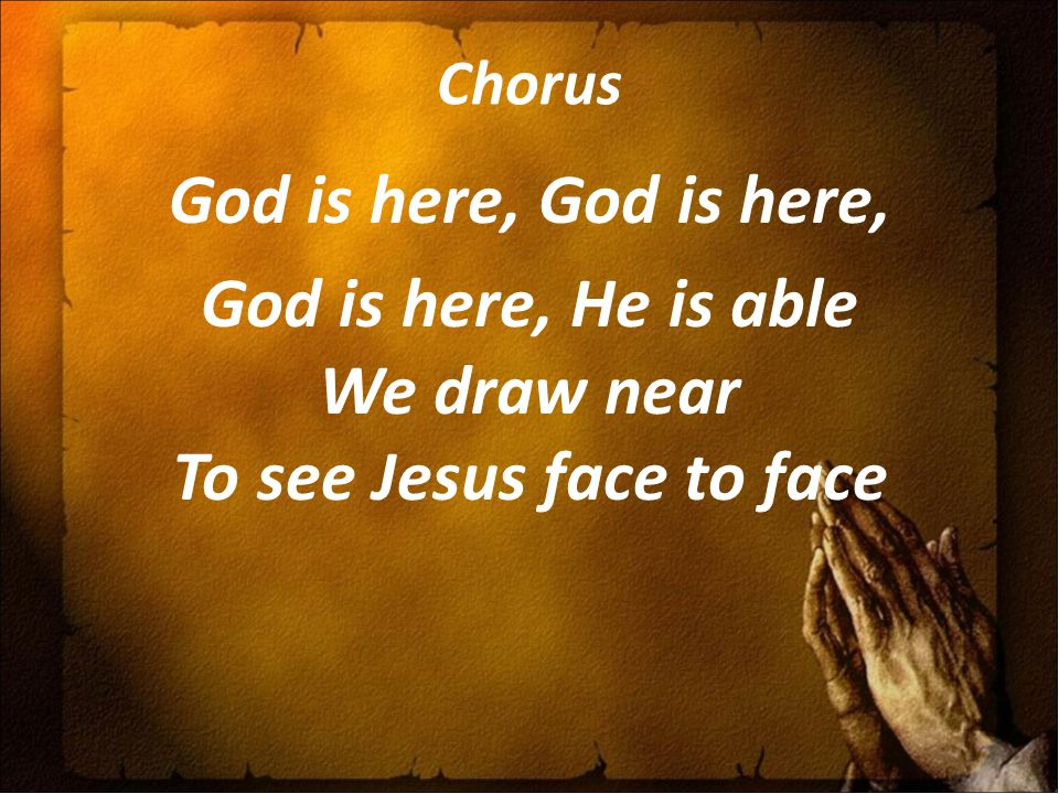 Chorus God is here, God is here, God is here, He is able We draw near To see Jesus face to face
