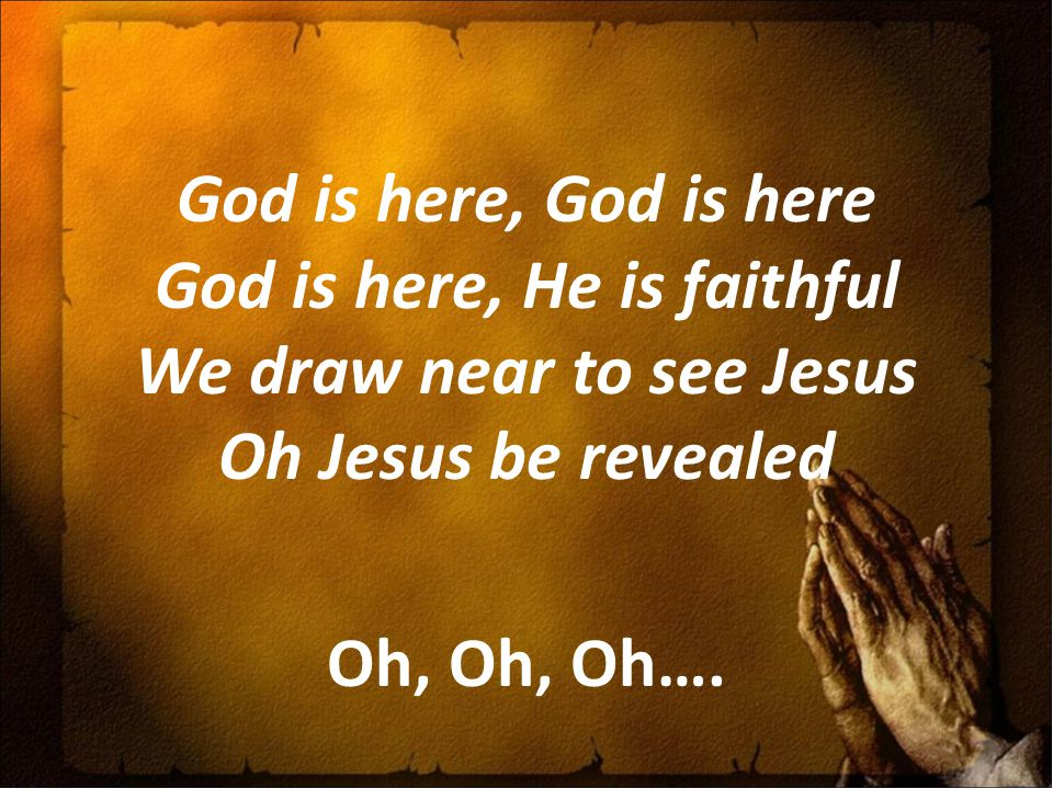 God is here, God is here God is here, He is faithful We draw near to see Jesus Oh Jesus be revealed Oh, Oh, Oh….