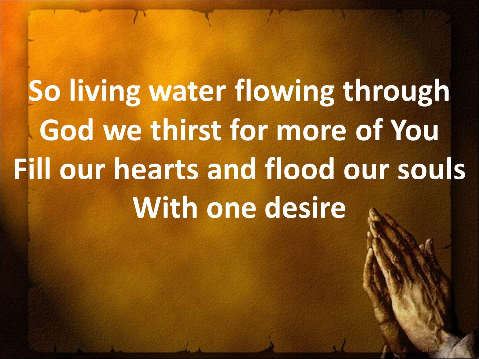 So living water flowing through God we thirst for more of You Fill our hearts and flood our souls With one desire