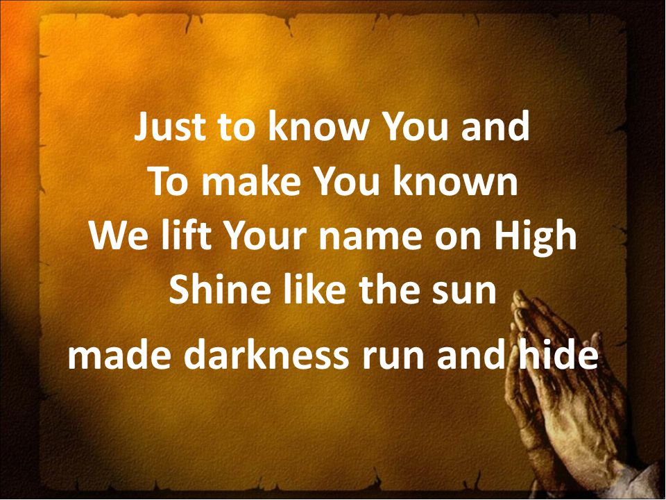 Just to know You and To make You known We lift Your name on High Shine like the sun made darkness run and hide