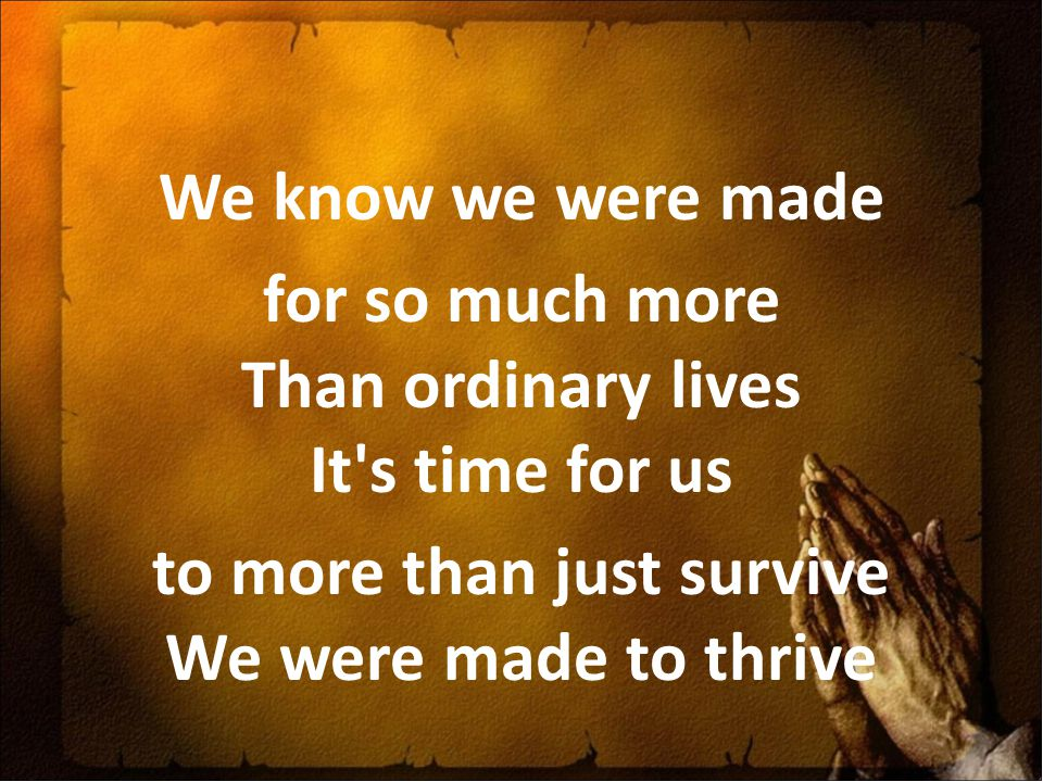 We know we were made for so much more Than ordinary lives It s time for us to more than just survive We were made to thrive