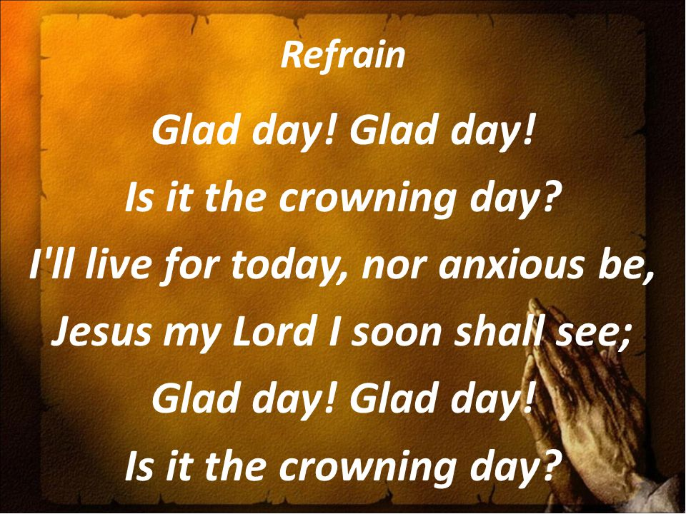 Refrain Glad day. Glad day. Is it the crowning day.