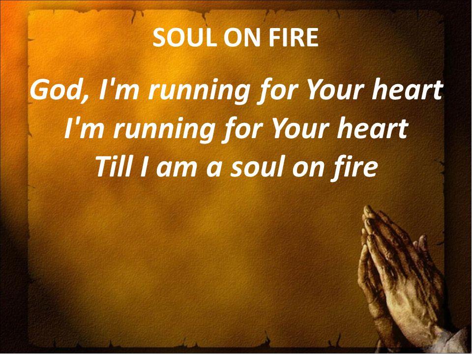 SOUL ON FIRE God, I m running for Your heart I m running for Your heart Till I am a soul on fire