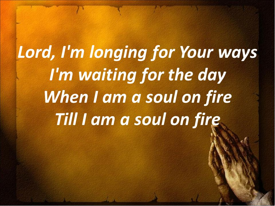 Lord, I m longing for Your ways I m waiting for the day When I am a soul on fire Till I am a soul on fire