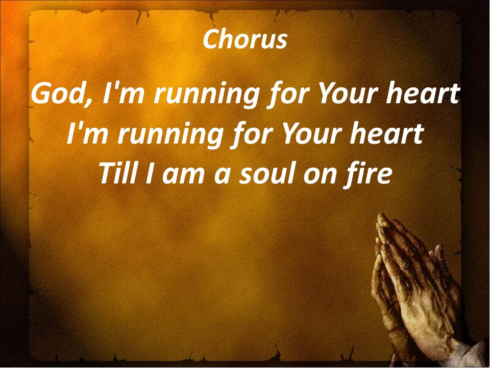 Chorus God, I m running for Your heart I m running for Your heart Till I am a soul on fire