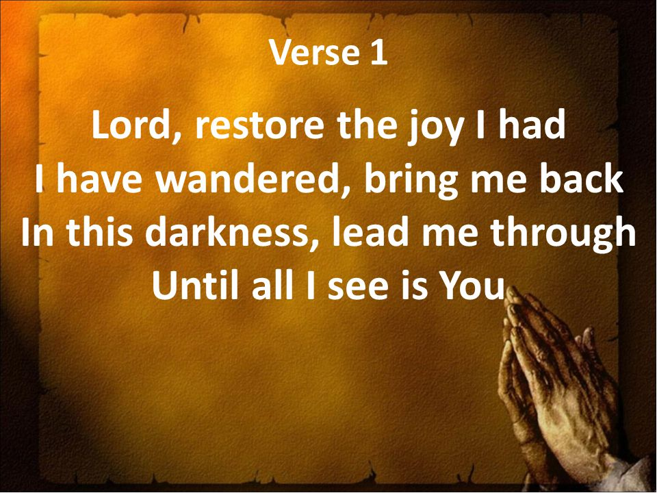 Verse 1 Lord, restore the joy I had I have wandered, bring me back In this darkness, lead me through Until all I see is You.