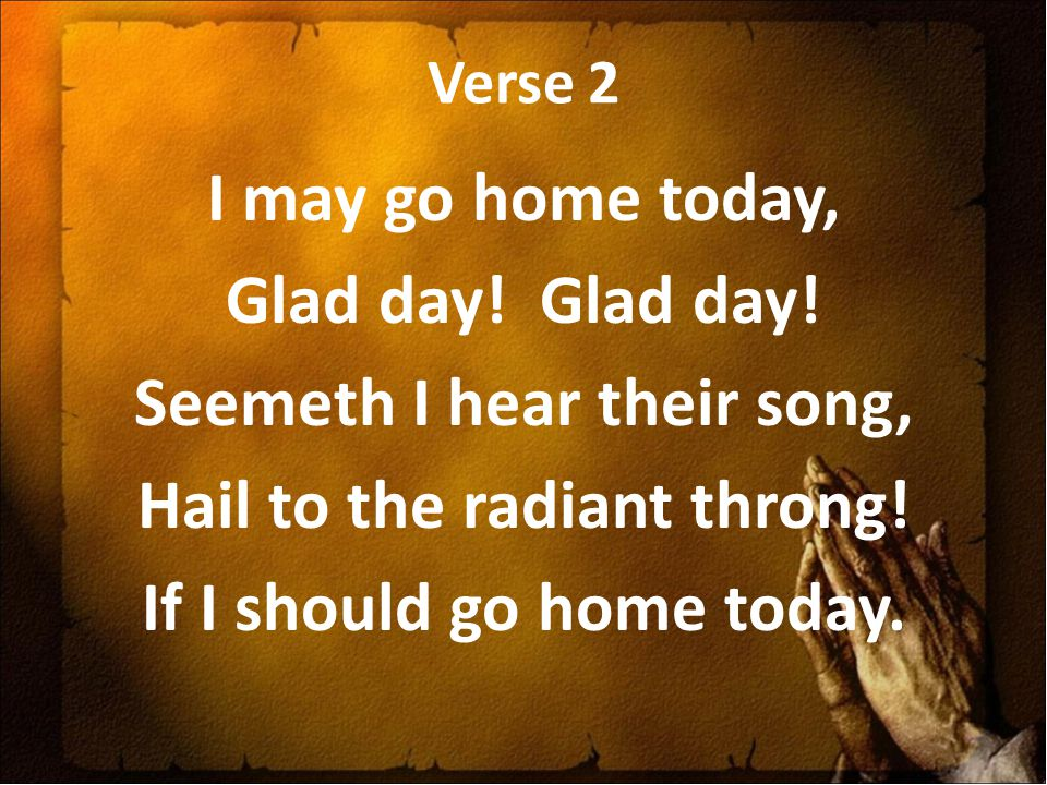 Verse 2 I may go home today, Glad day. Glad day.
