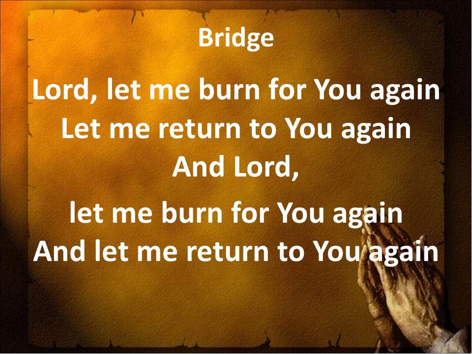 Bridge Lord, let me burn for You again Let me return to You again And Lord, let me burn for You again And let me return to You again