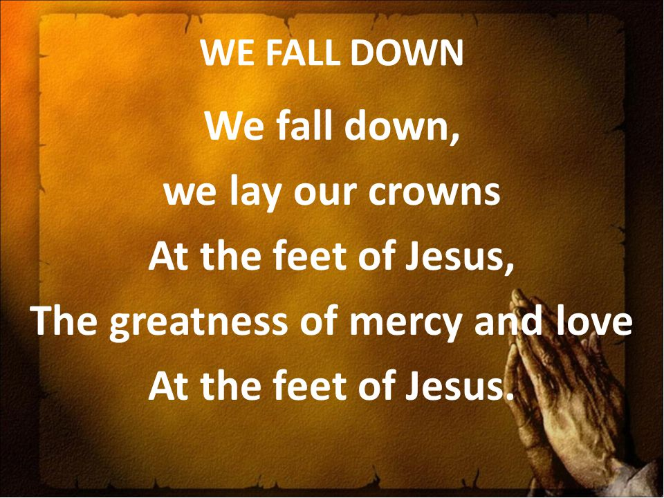 WE FALL DOWN We fall down, we lay our crowns At the feet of Jesus, The greatness of mercy and love At the feet of Jesus.