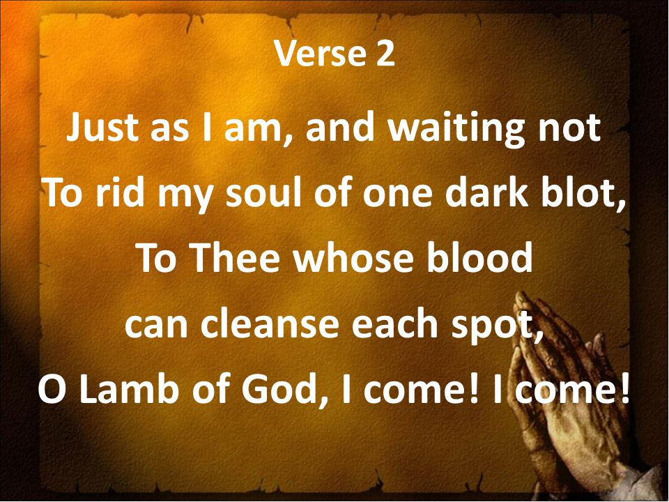 Verse 2 Just as I am, and waiting not To rid my soul of one dark blot, To Thee whose blood can cleanse each spot, O Lamb of God, I come.