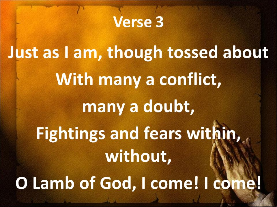 Verse 3 Just as I am, though tossed about With many a conflict, many a doubt, Fightings and fears within, without, O Lamb of God, I come.