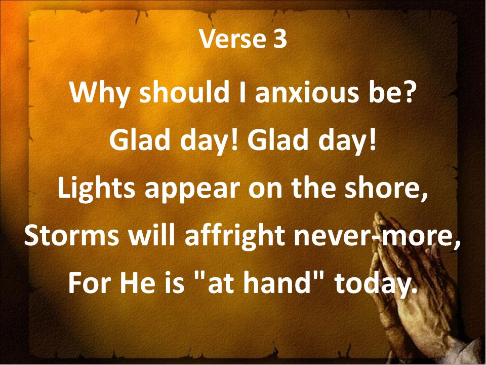 Verse 3 Why should I anxious be. Glad day. Glad day.
