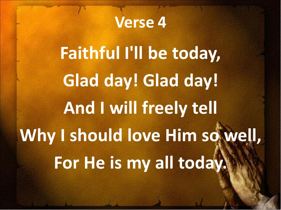 Verse 4 Faithful I ll be today, Glad day. Glad day.