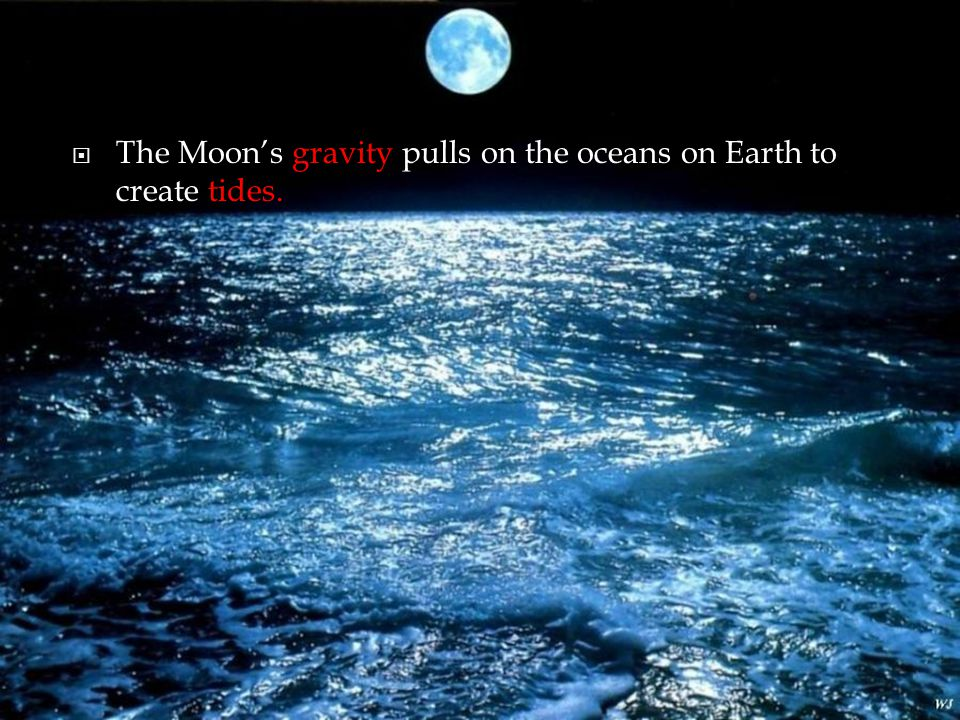 The Moon's gravity pulls on the oceans on Earth to create tides.