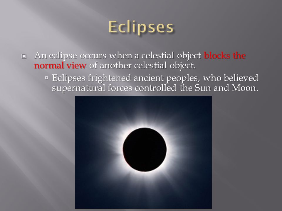 Eclipses An eclipse occurs when a celestial object blocks the normal view of another celestial object.