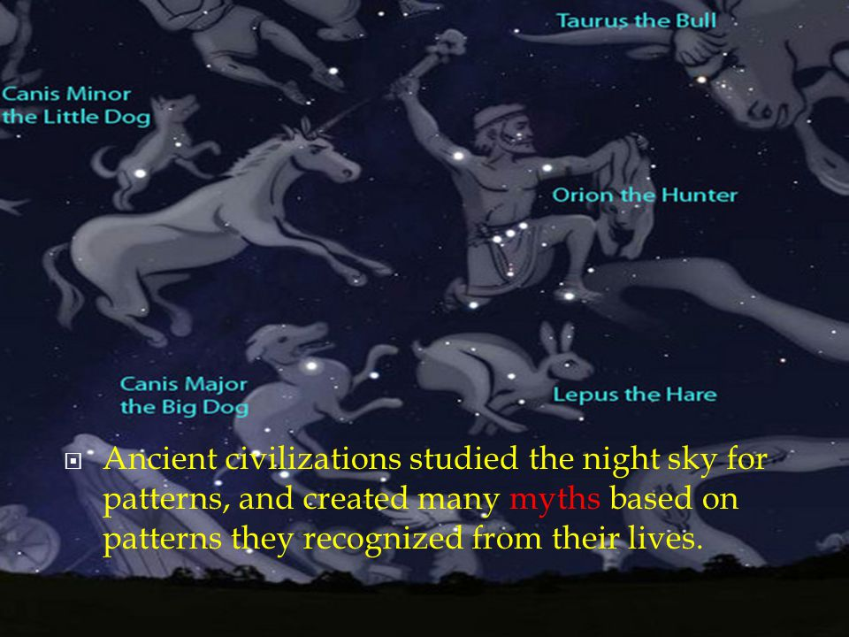 Constellations Ancient civilizations studied the night sky for patterns, and created many myths based on patterns they recognized from their lives.