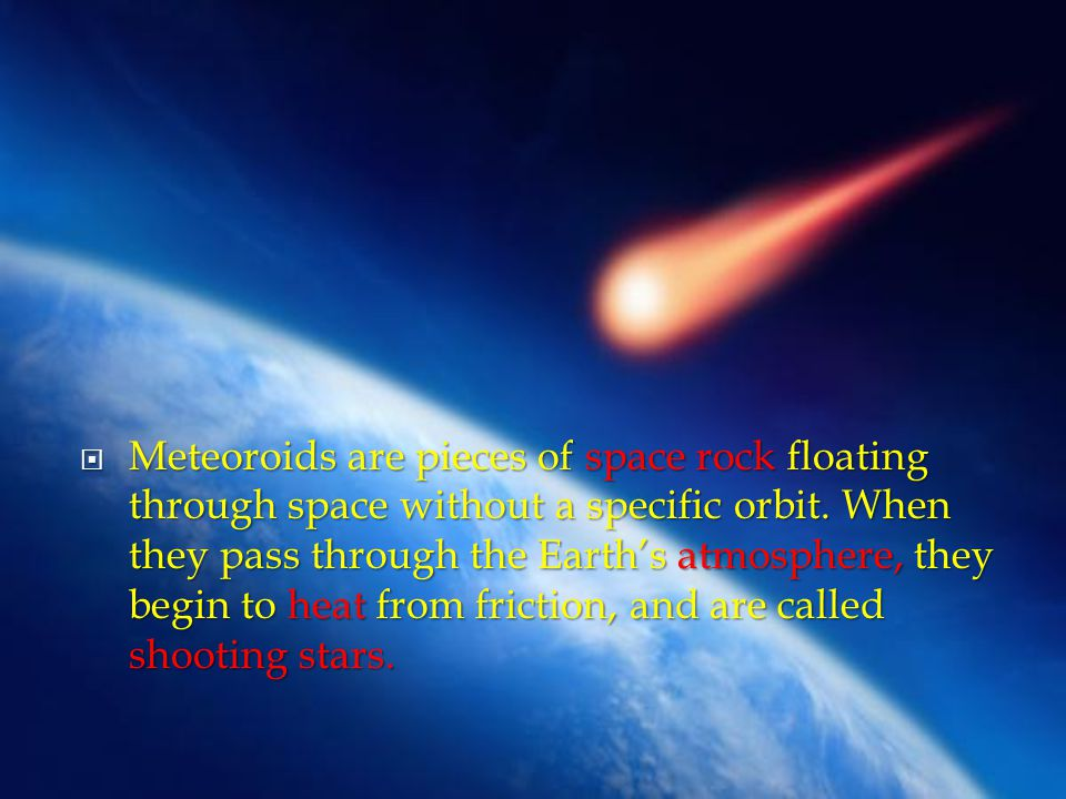 Meteoroids are pieces of space rock floating through space without a specific orbit.