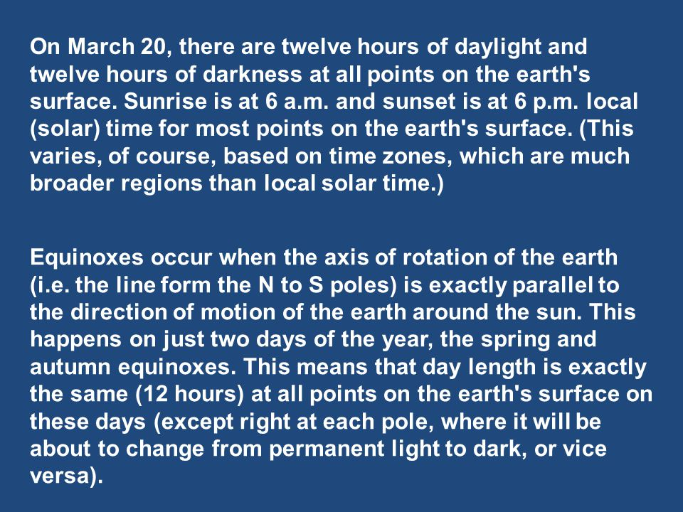 On March 20, there are twelve hours of daylight and twelve hours of darkness at all points on the earth s surface. Sunrise is at 6 a.m. and sunset is at 6 p.m. local (solar) time for most points on the earth s surface. (This varies, of course, based on time zones, which are much broader regions than local solar time.)