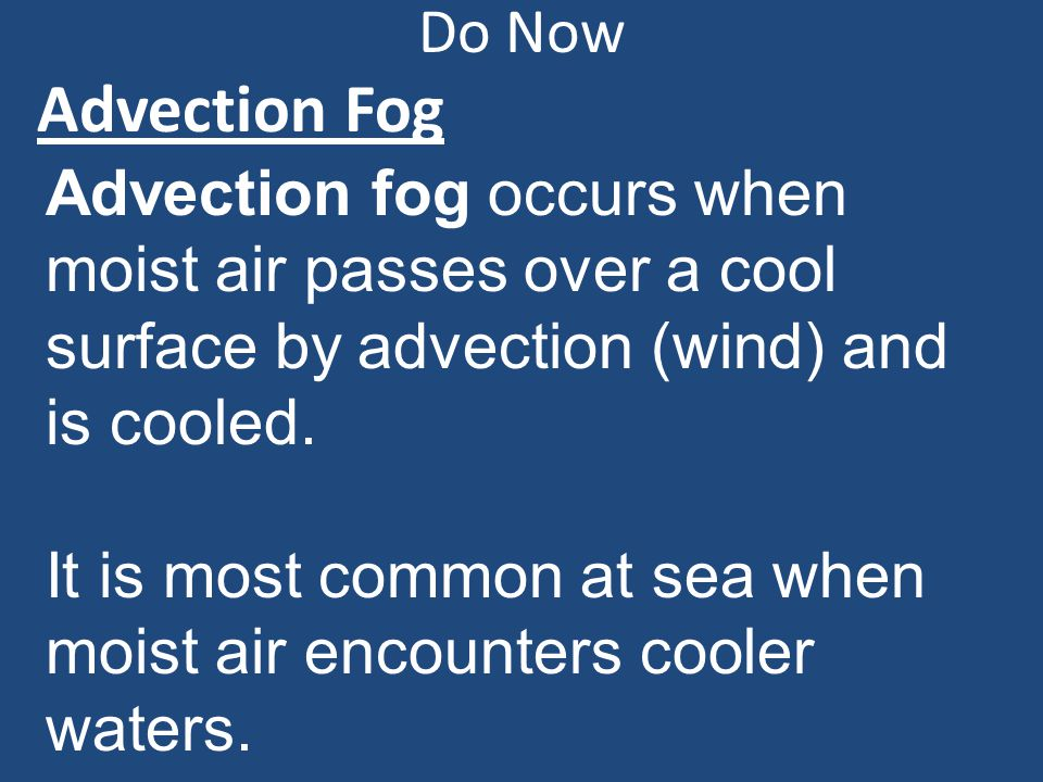 Do Now Advection Fog. Advection fog occurs when moist air passes over a cool surface by advection (wind) and is cooled.