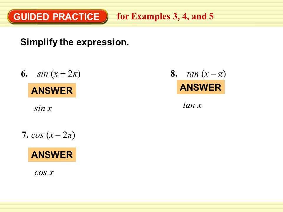 GUIDED PRACTICE for Examples 3, 4, and 5. Simplify the expression. 6. sin (x + 2π) 8. tan (x – π)