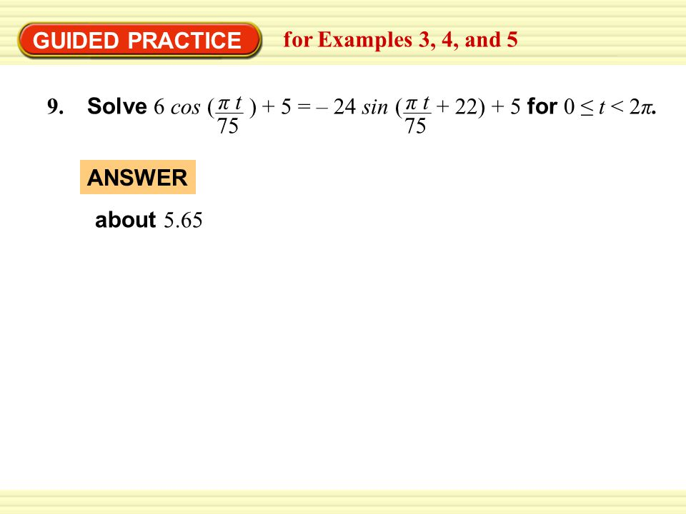 GUIDED PRACTICE for Examples 3, 4, and 5. π t. 75. π t. 75. 9. Solve 6 cos ( ) + 5 = – 24 sin ( + 22) + 5 for 0 ≤ t < 2π.
