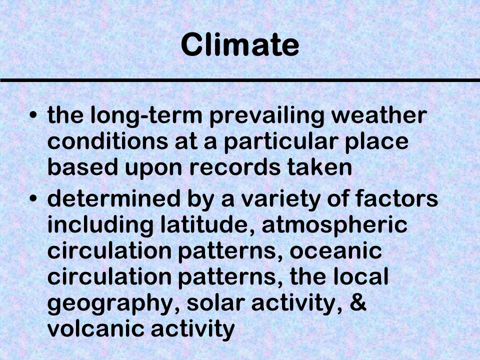 Climate the long-term prevailing weather conditions at a particular place based upon records taken.