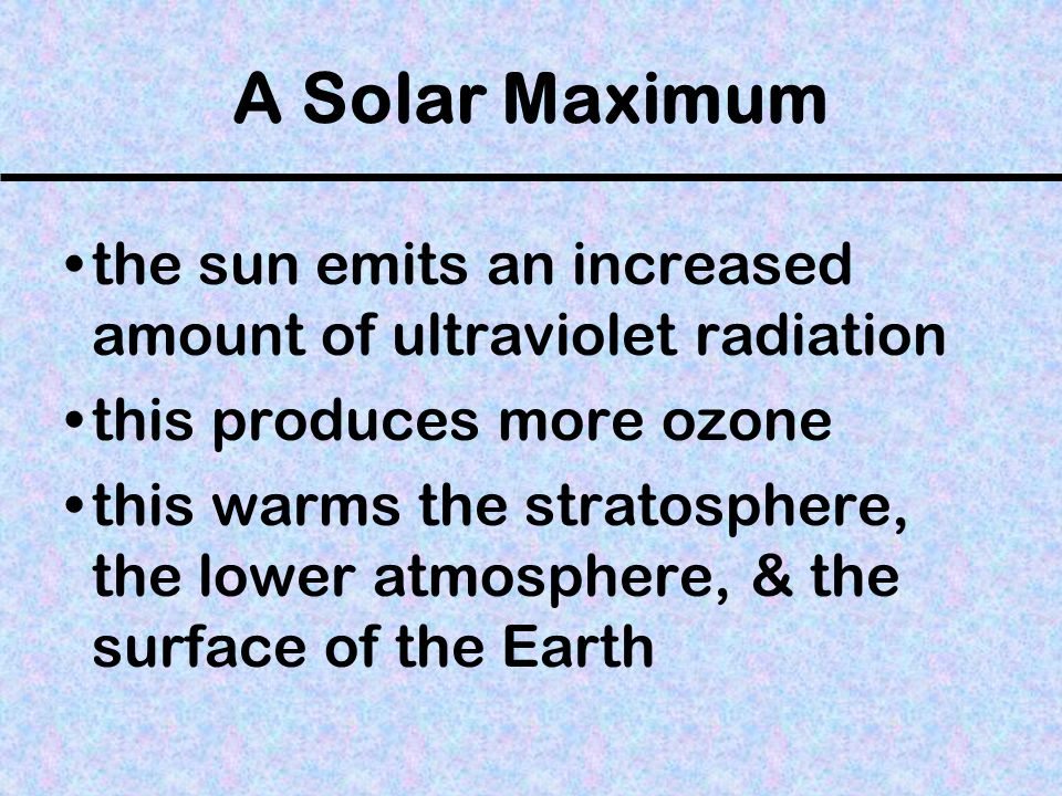 A Solar Maximum the sun emits an increased amount of ultraviolet radiation. this produces more ozone.