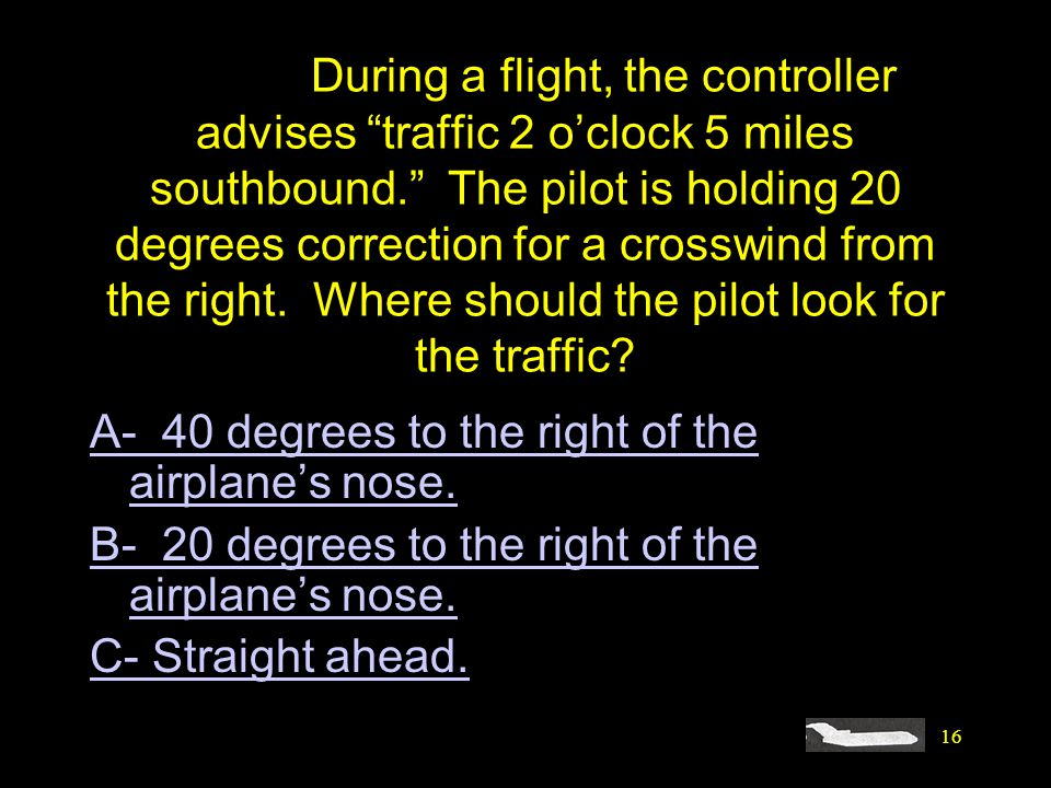 #4421. During a flight, the controller advises traffic 2 o'clock 5 miles southbound. The pilot is holding 20 degrees correction for a crosswind from the right. Where should the pilot look for the traffic
