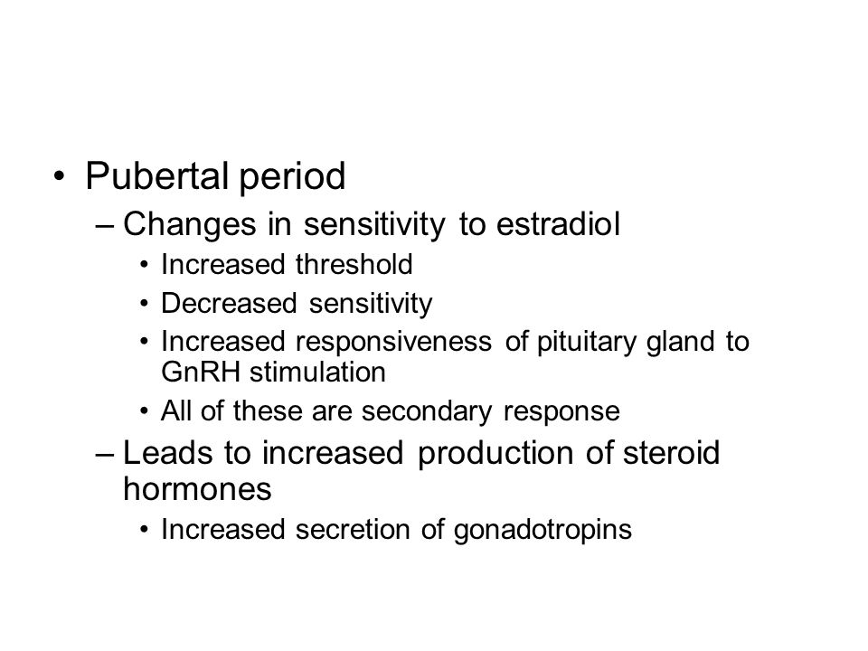 Pubertal period Changes in sensitivity to estradiol