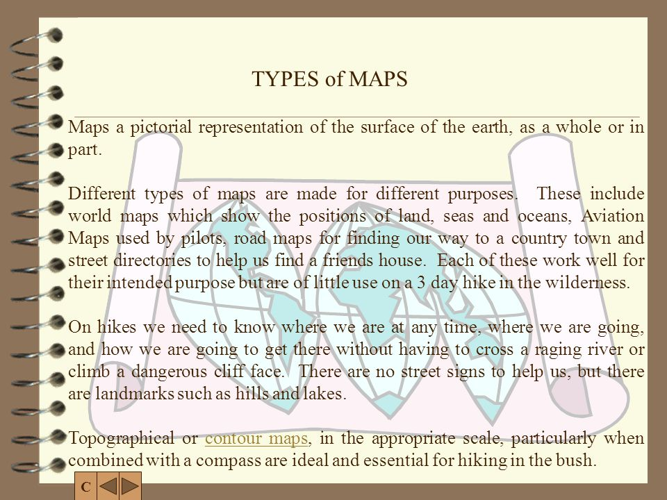 TYPES of MAPS Maps a pictorial representation of the surface of the earth, as a whole or in part.